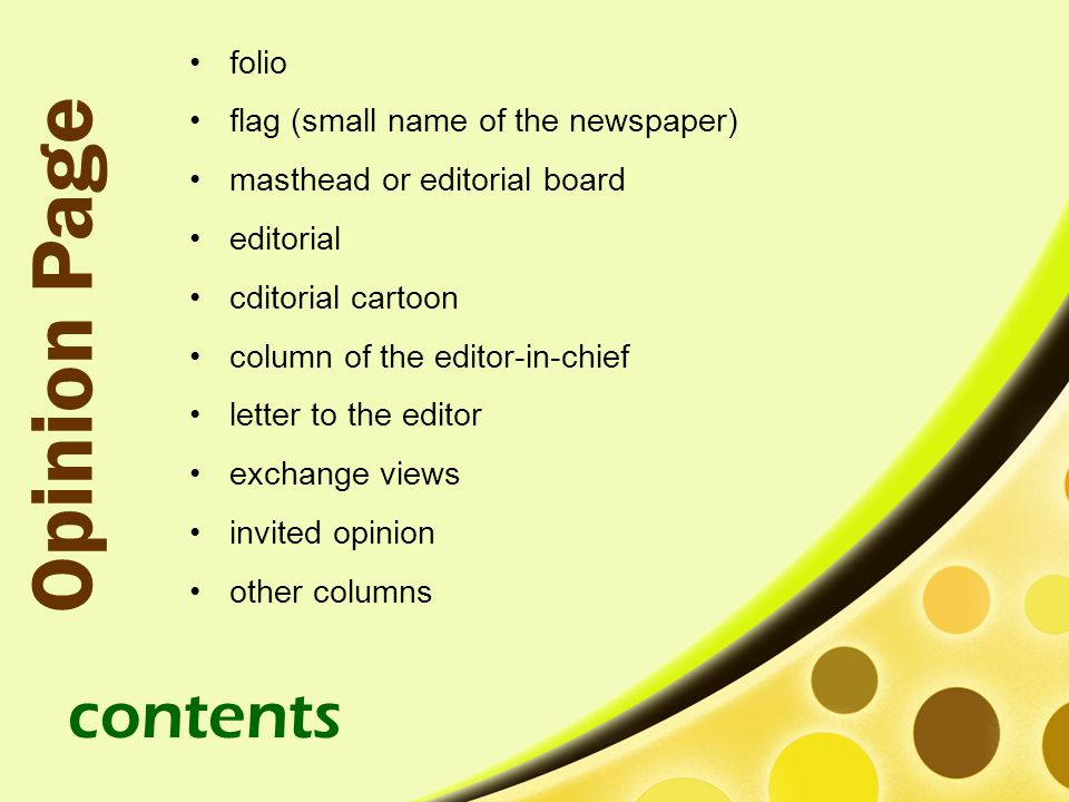 folio flag (small name of the newspaper) masthead or editorial board editorial cditorial cartoon column of the editor-in-chief letter to the editor exchange views invited opinion other columns Opinion Page contents