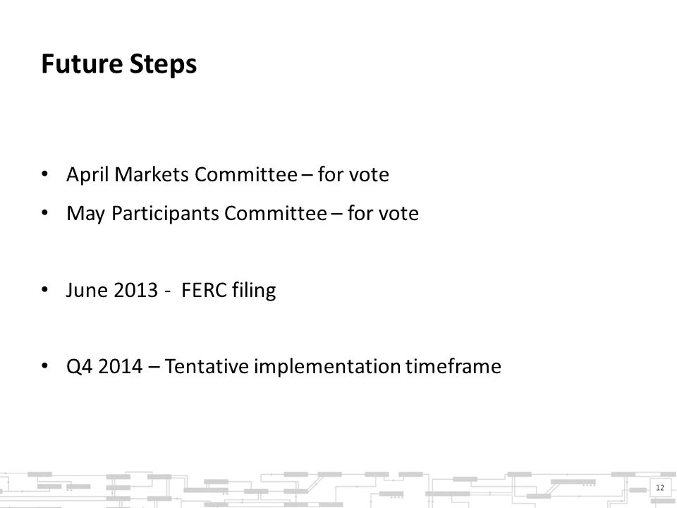 Future Steps April Markets Committee – for vote May Participants Committee – for vote June 2013 - FERC filing Q4 2014 – Tentative implementation timeframe 12