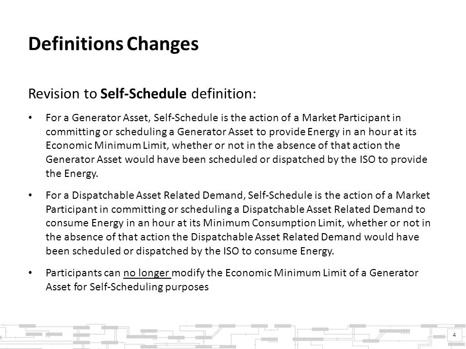 Definitions Changes Revision to Self-Schedule definition: For a Generator Asset, Self-Schedule is the action of a Market Participant in committing or scheduling a Generator Asset to provide Energy in an hour at its Economic Minimum Limit, whether or not in the absence of that action the Generator Asset would have been scheduled or dispatched by the ISO to provide the Energy.