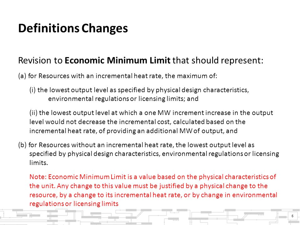 Definitions Changes Revision to Economic Minimum Limit that should represent: (a) for Resources with an incremental heat rate, the maximum of: (i) the lowest output level as specified by physical design characteristics, environmental regulations or licensing limits; and (ii) the lowest output level at which a one MW increment increase in the output level would not decrease the incremental cost, calculated based on the incremental heat rate, of providing an additional MW of output, and (b) for Resources without an incremental heat rate, the lowest output level as specified by physical design characteristics, environmental regulations or licensing limits.