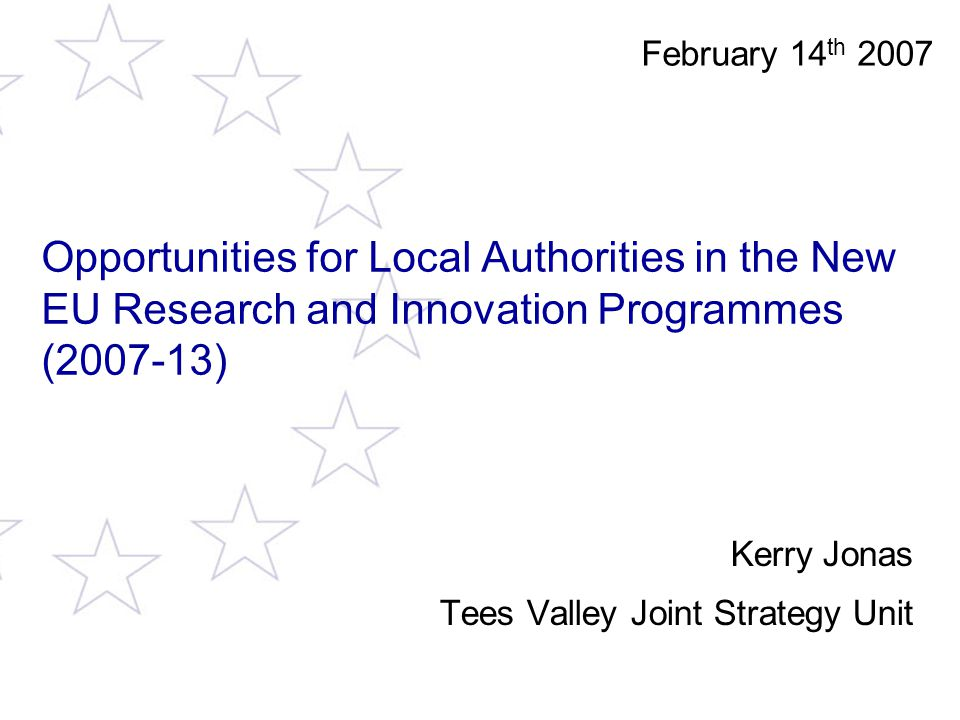 Opportunities for Local Authorities in the New EU Research and Innovation Programmes (2007-13) Kerry Jonas Tees Valley Joint Strategy Unit February 14 th 2007