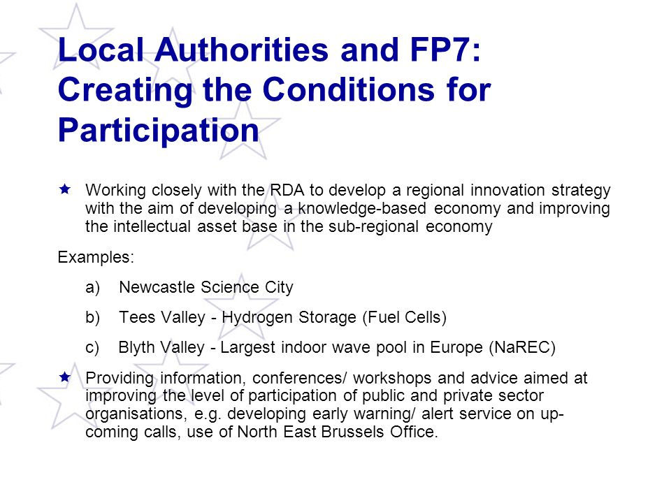 Local Authorities and FP7: Creating the Conditions for Participation  Working closely with the RDA to develop a regional innovation strategy with the aim of developing a knowledge-based economy and improving the intellectual asset base in the sub-regional economy Examples: a) Newcastle Science City b) Tees Valley - Hydrogen Storage (Fuel Cells) c) Blyth Valley - Largest indoor wave pool in Europe (NaREC)  Providing information, conferences/ workshops and advice aimed at improving the level of participation of public and private sector organisations, e.g.