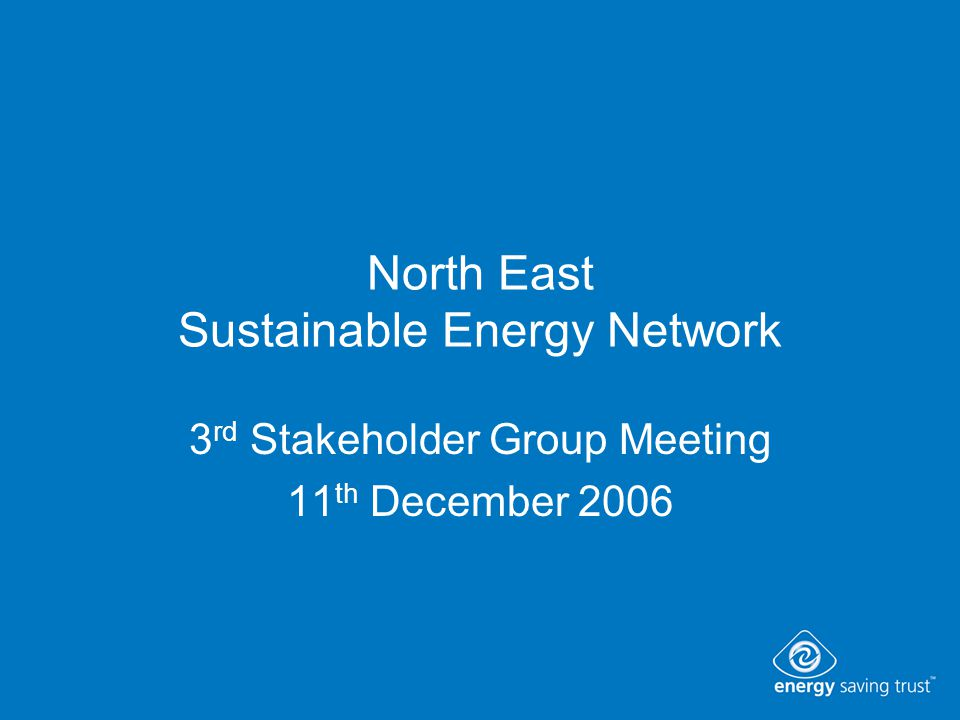 North East Sustainable Energy Network 3 rd Stakeholder Group Meeting 11 th December 2006