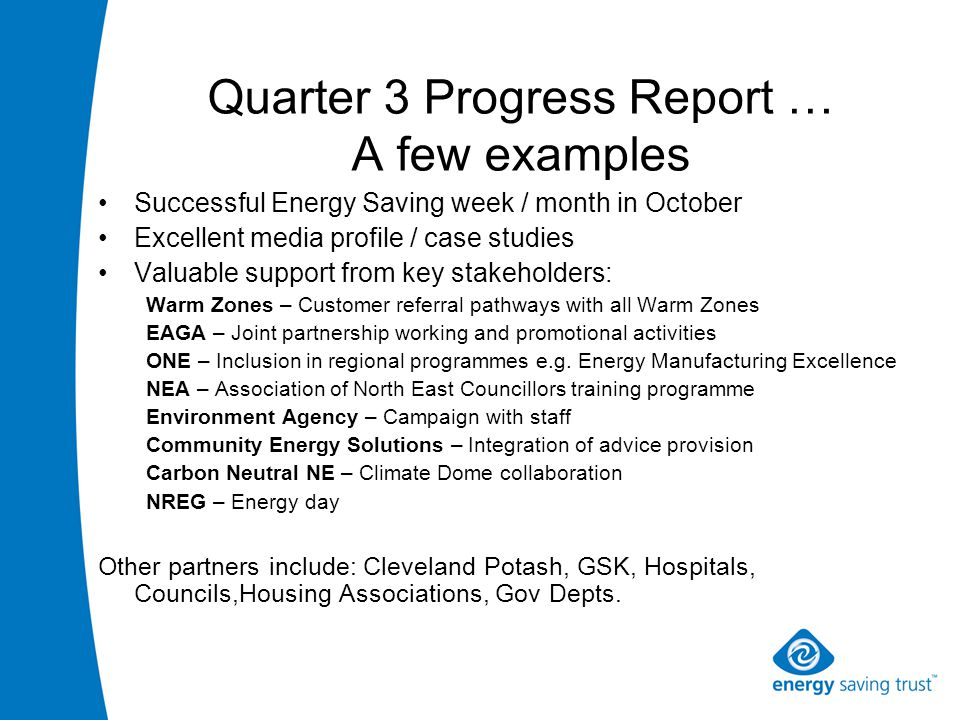 Quarter 3 Progress Report … A few examples Successful Energy Saving week / month in October Excellent media profile / case studies Valuable support from key stakeholders: Warm Zones – Customer referral pathways with all Warm Zones EAGA – Joint partnership working and promotional activities ONE – Inclusion in regional programmes e.g.
