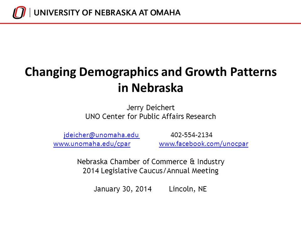 Changing Demographics and Growth Patterns in Nebraska Jerry Deichert UNO Center for Public Affairs Research jdeicher@unomaha.edu 402-554-2134jdeicher@unomaha.edu www.unomaha.edu/cparwww.unomaha.edu/cpar www.facebook.com/unocparwww.facebook.com/unocpar Nebraska Chamber of Commerce & Industry 2014 Legislative Caucus/Annual Meeting January 30, 2014Lincoln, NE