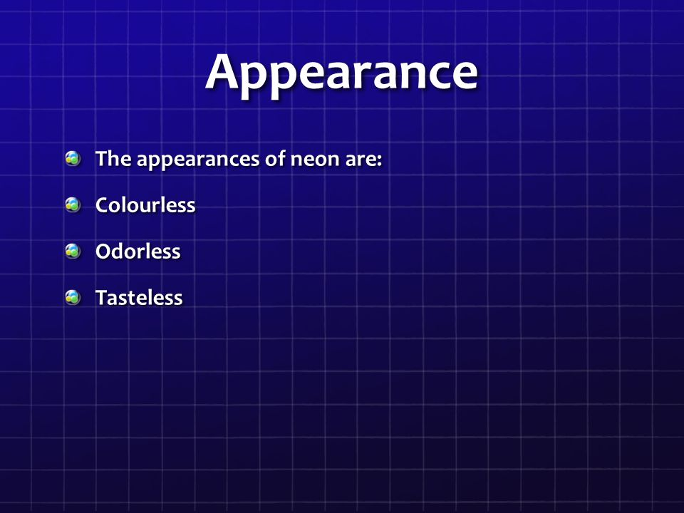 Appearance The appearances of neon are: ColourlessOdorlessTasteless
