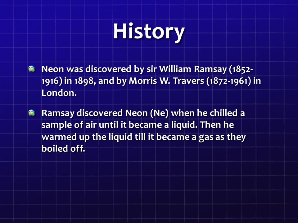 History Neon was discovered by sir William Ramsay (1852- 1916) in 1898, and by Morris W.
