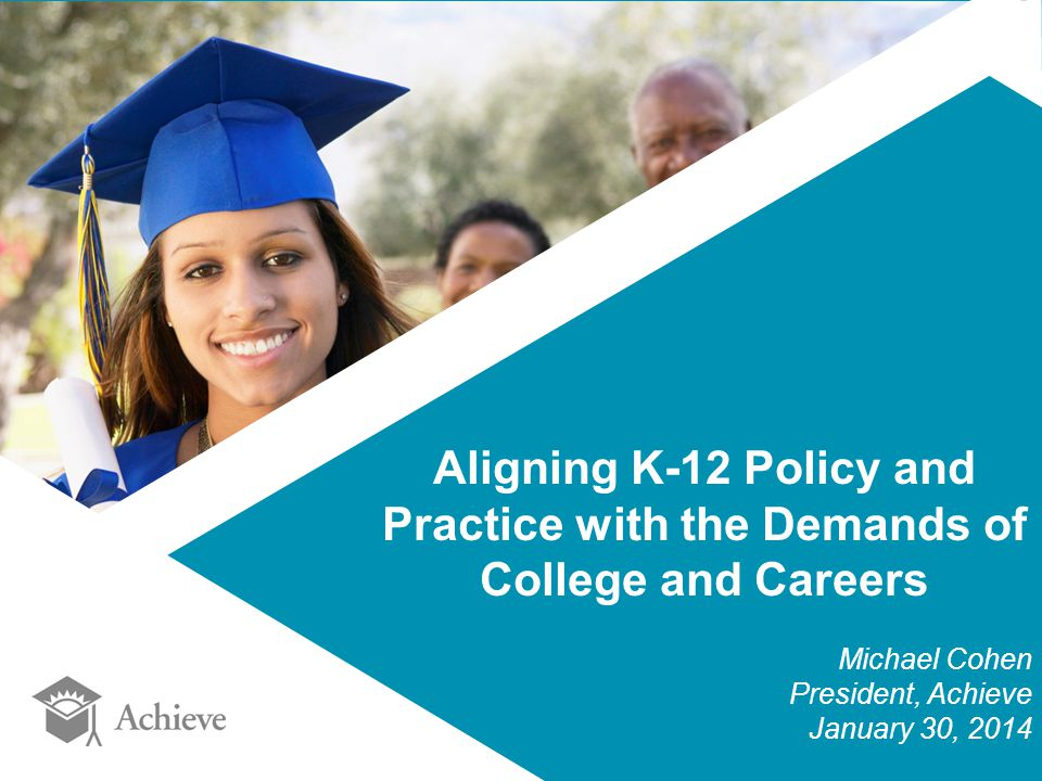 Aligning K-12 Policy and Practice with the Demands of College and Careers Michael Cohen President, Achieve January 30, 2014