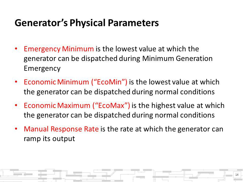 Generator's Physical Parameters Emergency Minimum is the lowest value at which the generator can be dispatched during Minimum Generation Emergency Economic Minimum ( EcoMin ) is the lowest value at which the generator can be dispatched during normal conditions Economic Maximum ( EcoMax ) is the highest value at which the generator can be dispatched during normal conditions Manual Response Rate is the rate at which the generator can ramp its output 14