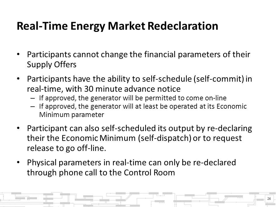 Real-Time Energy Market Redeclaration Participants cannot change the financial parameters of their Supply Offers Participants have the ability to self-schedule (self-commit) in real-time, with 30 minute advance notice – If approved, the generator will be permitted to come on-line – If approved, the generator will at least be operated at its Economic Minimum parameter Participant can also self-scheduled its output by re-declaring their the Economic Minimum (self-dispatch) or to request release to go off-line.