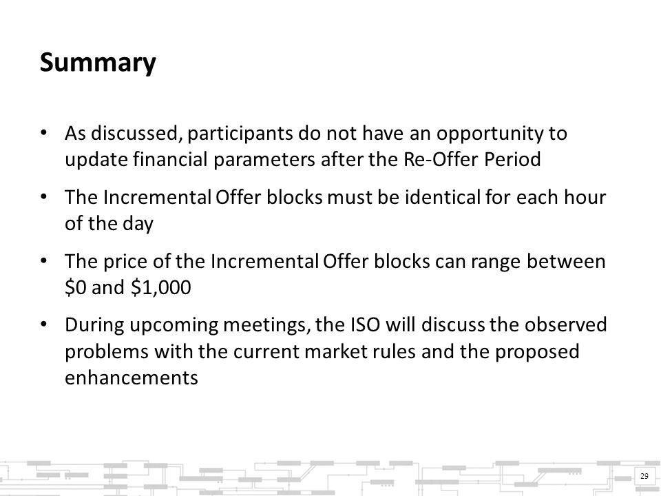 Summary As discussed, participants do not have an opportunity to update financial parameters after the Re-Offer Period The Incremental Offer blocks must be identical for each hour of the day The price of the Incremental Offer blocks can range between $0 and $1,000 During upcoming meetings, the ISO will discuss the observed problems with the current market rules and the proposed enhancements 29