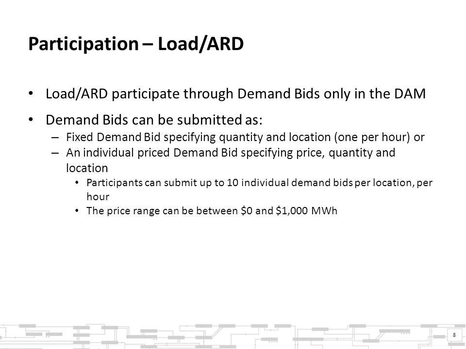 Participation – Load/ARD Load/ARD participate through Demand Bids only in the DAM Demand Bids can be submitted as: – Fixed Demand Bid specifying quantity and location (one per hour) or – An individual priced Demand Bid specifying price, quantity and location Participants can submit up to 10 individual demand bids per location, per hour The price range can be between $0 and $1,000 MWh 8