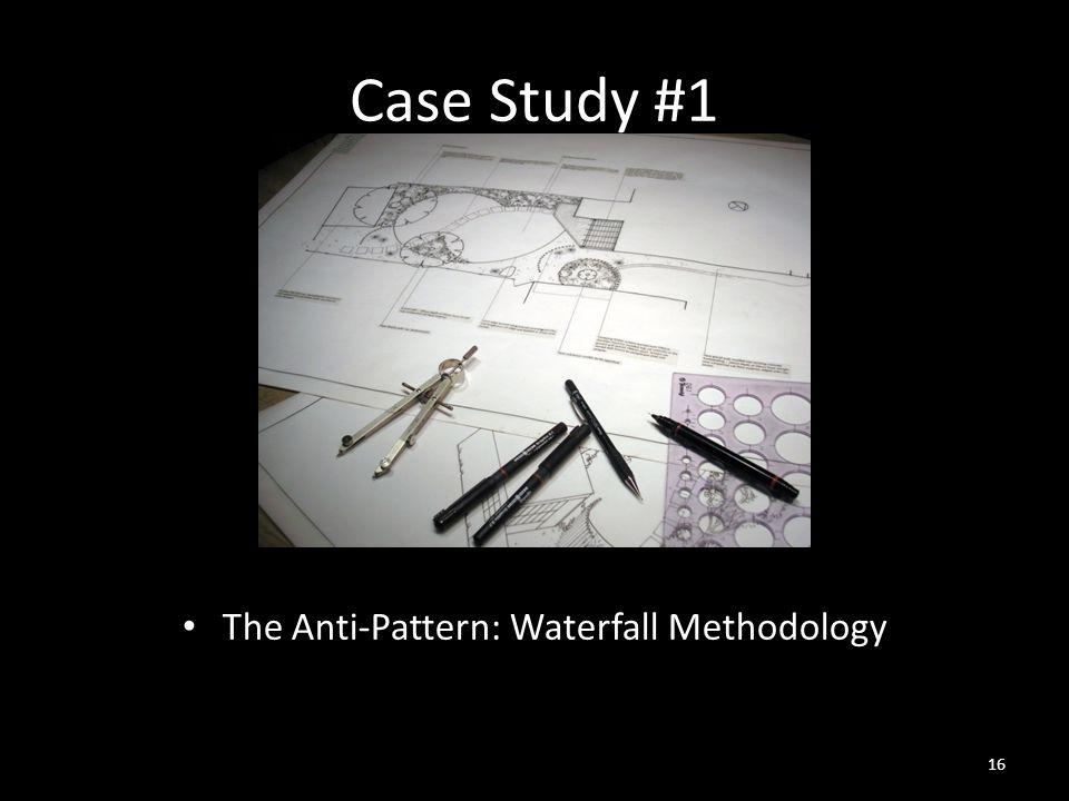 Case Study #1 The Anti-Pattern: Waterfall Methodology 16