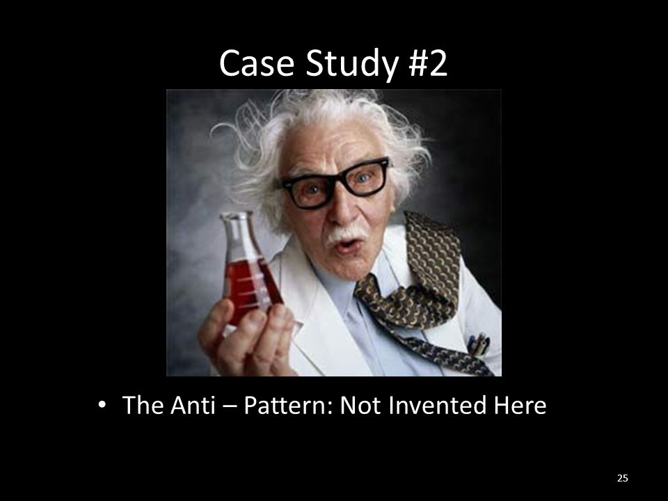 Case Study #2 The Anti – Pattern: Not Invented Here 25