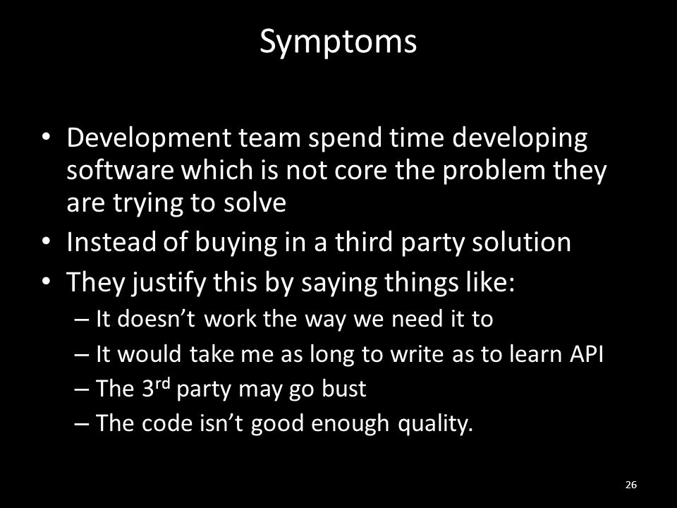 Symptoms Development team spend time developing software which is not core the problem they are trying to solve Instead of buying in a third party solution They justify this by saying things like: – It doesn't work the way we need it to – It would take me as long to write as to learn API – The 3 rd party may go bust – The code isn't good enough quality.