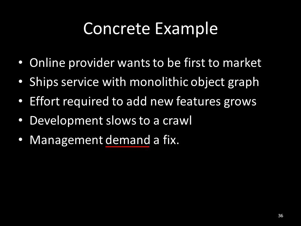 Concrete Example Online provider wants to be first to market Ships service with monolithic object graph Effort required to add new features grows Development slows to a crawl Management demand a fix.