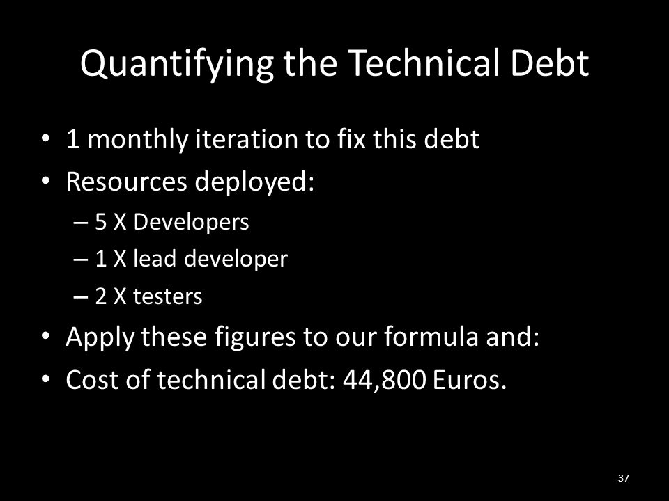 Quantifying the Technical Debt 1 monthly iteration to fix this debt Resources deployed: – 5 X Developers – 1 X lead developer – 2 X testers Apply these figures to our formula and: Cost of technical debt: 44,800 Euros.