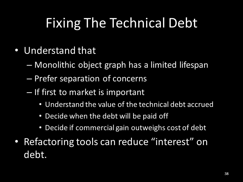 Fixing The Technical Debt Understand that – Monolithic object graph has a limited lifespan – Prefer separation of concerns – If first to market is important Understand the value of the technical debt accrued Decide when the debt will be paid off Decide if commercial gain outweighs cost of debt Refactoring tools can reduce interest on debt.