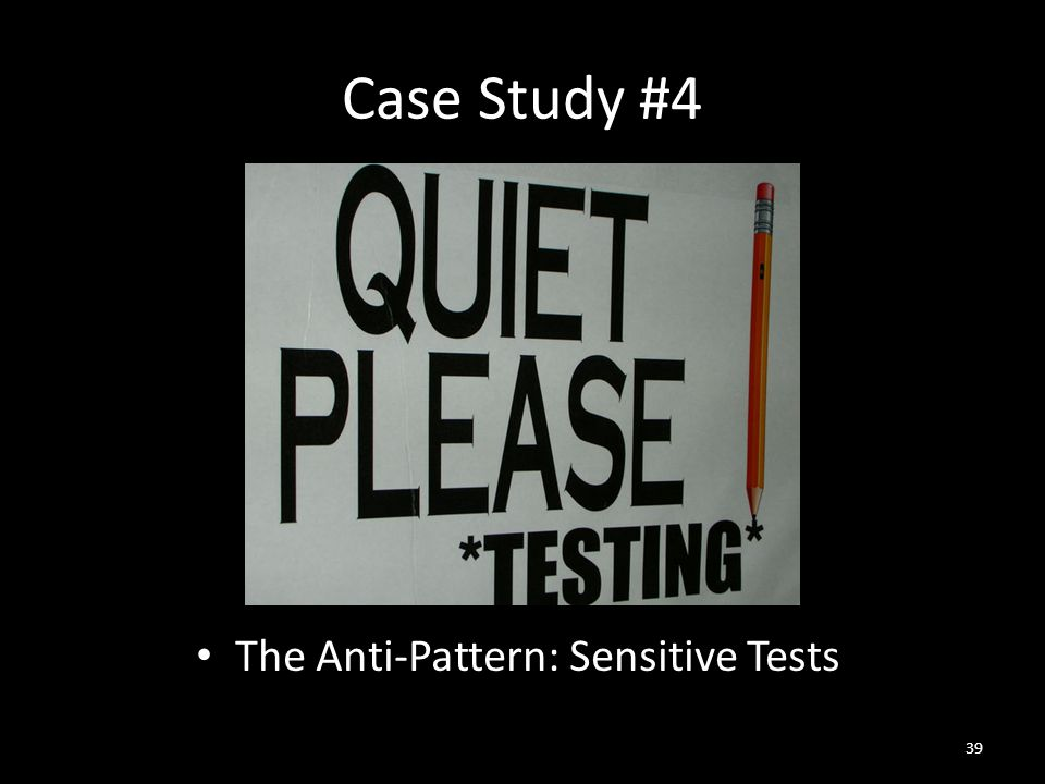 Case Study #4 The Anti-Pattern: Sensitive Tests 39