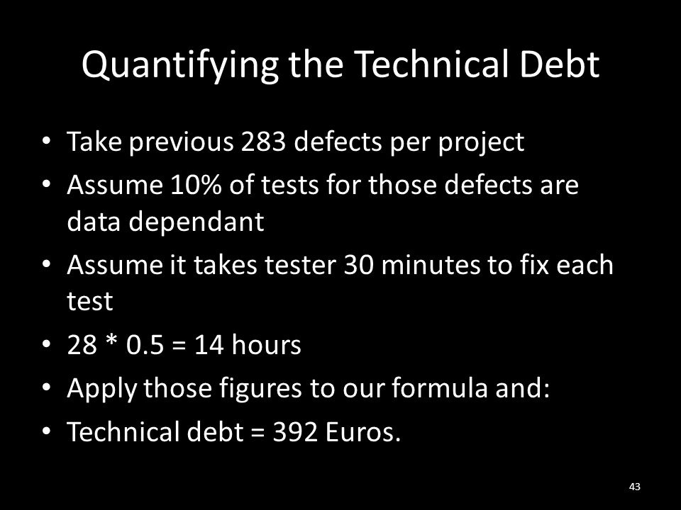 Quantifying the Technical Debt Take previous 283 defects per project Assume 10% of tests for those defects are data dependant Assume it takes tester 30 minutes to fix each test 28 * 0.5 = 14 hours Apply those figures to our formula and: Technical debt = 392 Euros.