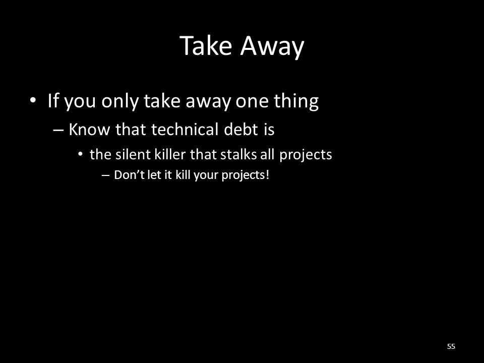 Take Away If you only take away one thing – Know that technical debt is the silent killer that stalks all projects – Don't let it kill your projects.
