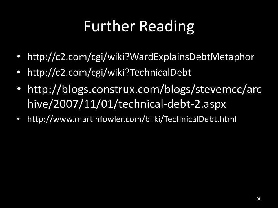 Further Reading http://c2.com/cgi/wiki WardExplainsDebtMetaphor http://c2.com/cgi/wiki TechnicalDebt http://blogs.construx.com/blogs/stevemcc/arc hive/2007/11/01/technical-debt-2.aspx http://www.martinfowler.com/bliki/TechnicalDebt.html 56