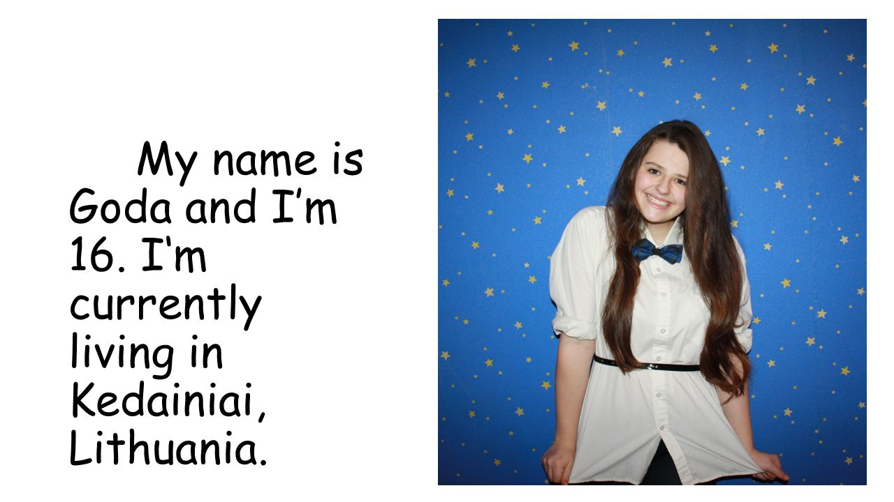 My name is Goda and I'm 16. I'm currently living in Kedainiai, Lithuania.