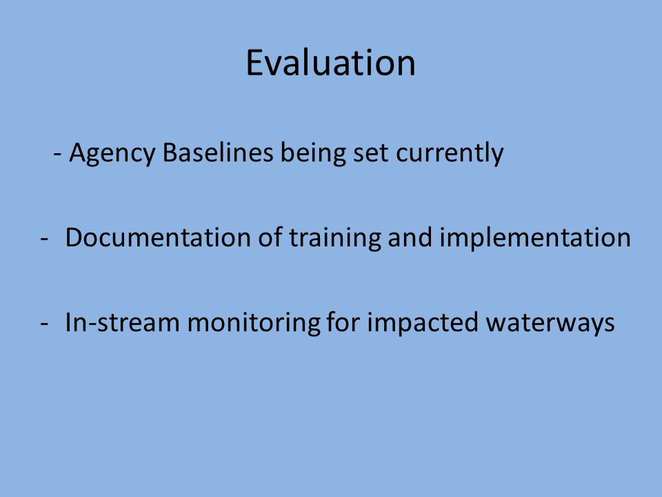 Evaluation - Agency Baselines being set currently -Documentation of training and implementation -In-stream monitoring for impacted waterways