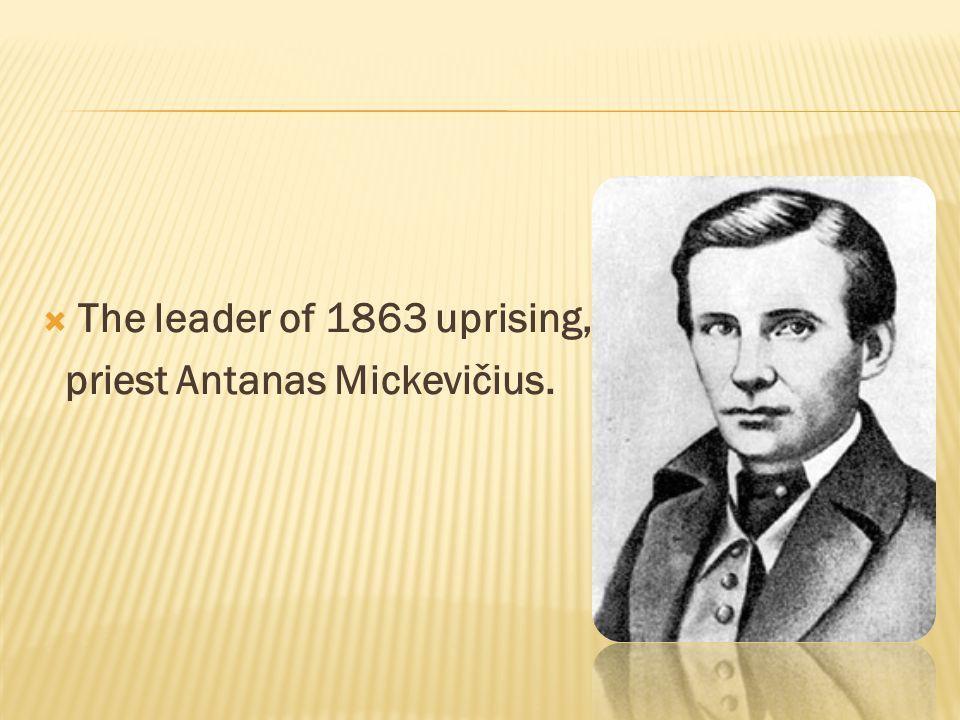  The leader of 1863 uprising, priest Antanas Mickevičius.