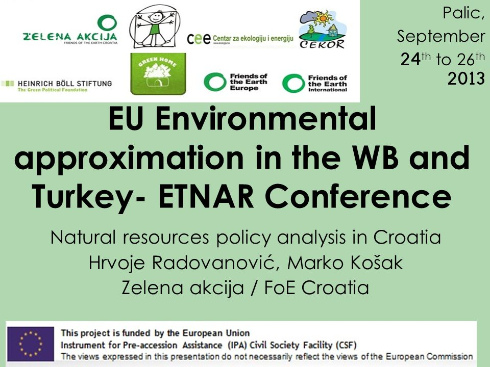 EU Environmental approximation in the WB and Turkey- ETNAR Conference Natural resources policy analysis in Croatia Hrvoje Radovanović, Marko Košak Zelena akcija / FoE Croatia Palic, September 24 th to 26 th 2013