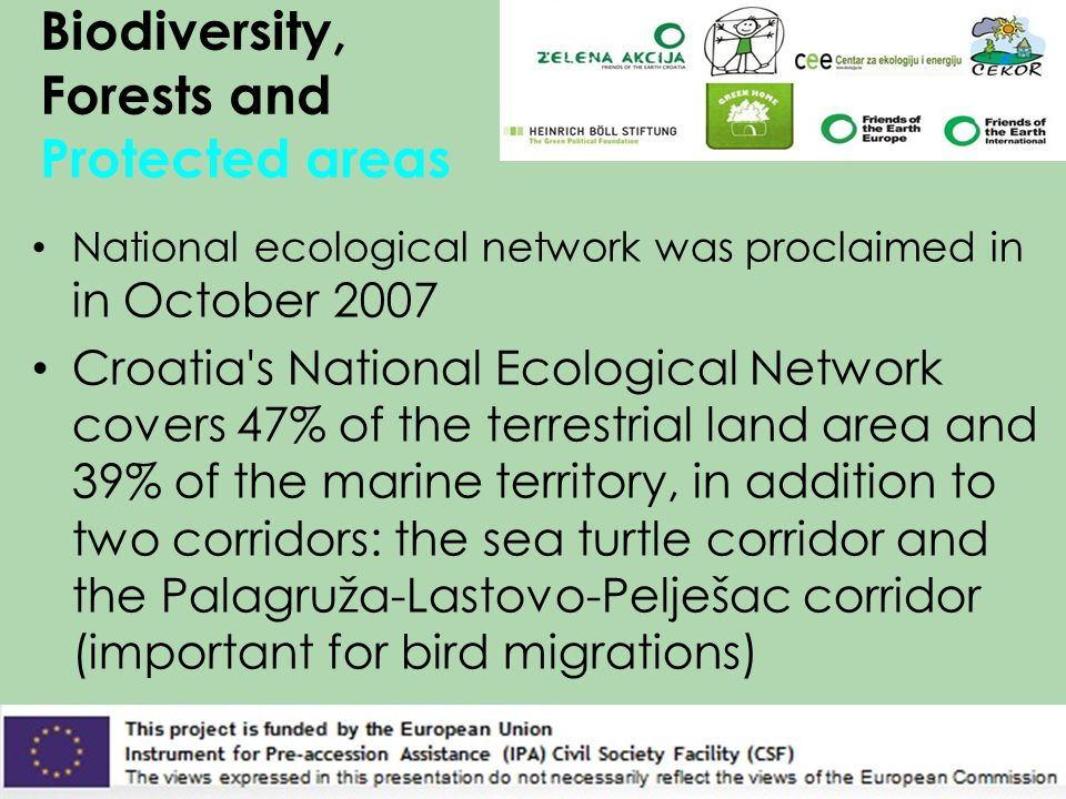 Biodiversity, Forests and Protected areas National ecological network was proclaimed in in October 2007 Croatia s National Ecological Network covers 47% of the terrestrial land area and 39% of the marine territory, in addition to two corridors: the sea turtle corridor and the Palagruža-Lastovo-Pelješac corridor (important for bird migrations)