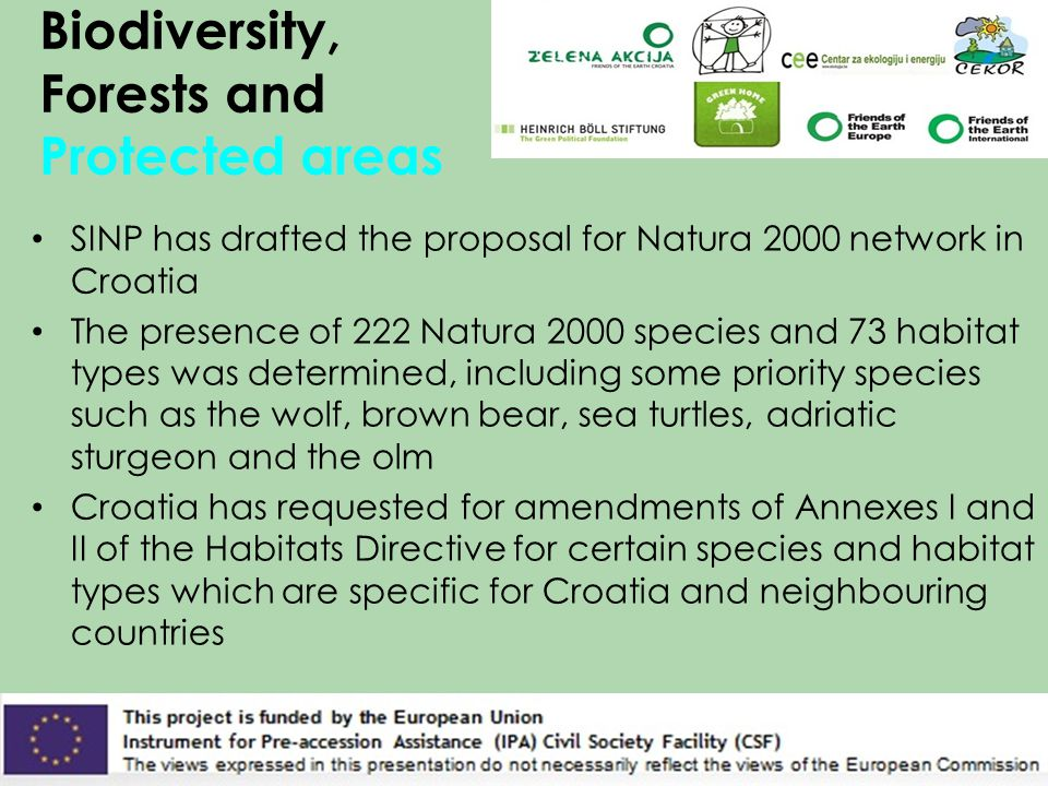 Biodiversity, Forests and Protected areas SINP has drafted the proposal for Natura 2000 network in Croatia The presence of 222 Natura 2000 species and 73 habitat types was determined, including some priority species such as the wolf, brown bear, sea ​​ turtles, adriatic sturgeon and the olm Croatia has requested for amendments of Annexes I and II of the Habitats Directive for certain species and habitat types which are specific for Croatia and neighbouring countries