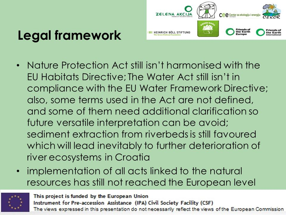 Legal framework Nature Protection Act still isn't harmonised with the EU Habitats Directive; The Water Act still isn't in compliance with the EU Water Framework Directive; also, some terms used in the Act are not defined, and some of them need additional clarification so future versatile interpretation can be avoid; sediment extraction from riverbeds is still favoured which will lead inevitably to further deterioration of river ecosystems in Croatia implementation of all acts linked to the natural resources has still not reached the European level