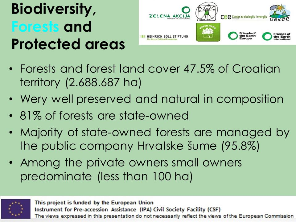 Biodiversity, Forests and Protected areas Forests and forest land cover 47.5% of Croatian territory (2.688.687 ha) Wery well preserved and natural in composition 81% of forests are state-owned Majority of state-owned forests are managed by the public company Hrvatske šume (95.8%) Among the private owners small owners predominate (less than 100 ha)