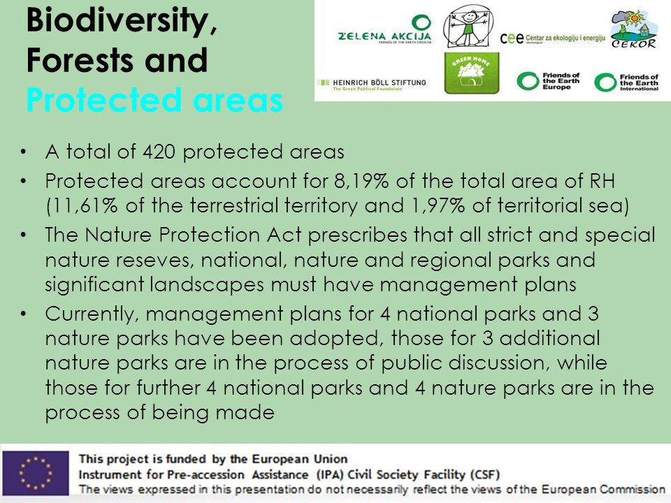 Biodiversity, Forests and Protected areas A total of 420 protected areas Protected areas account for 8,19% of the total area of RH (11,61% of the terrestrial territory and 1,97% of territorial sea) The Nature Protection Act prescribes that all strict and special nature reseves, national, nature and regional parks and significant landscapes must have management plans Currently, management plans for 4 national parks and 3 nature parks have been adopted, those for 3 additional nature parks are in the process of public discussion, while those for further 4 national parks and 4 nature parks are in the process of being made