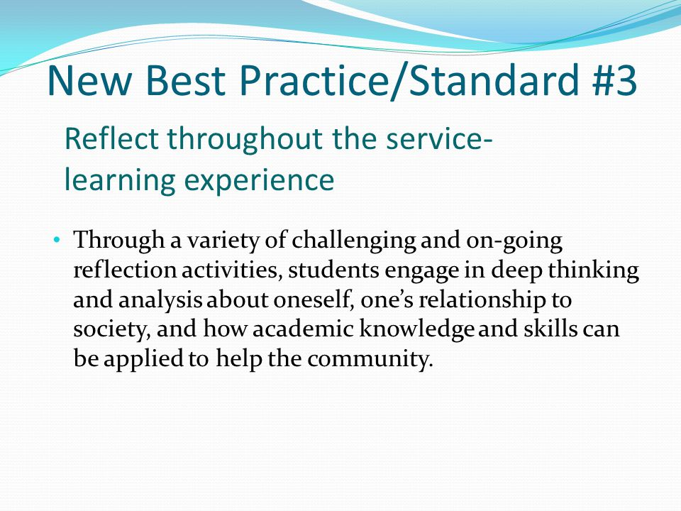 Standard #3 Best Practice #3 Reflect throughout the service-learning experience Through reflection activities in the form of discussions, journaling, performing, writing, etc., students come to more fully understand the connection of their schoolwork to the service work performed.