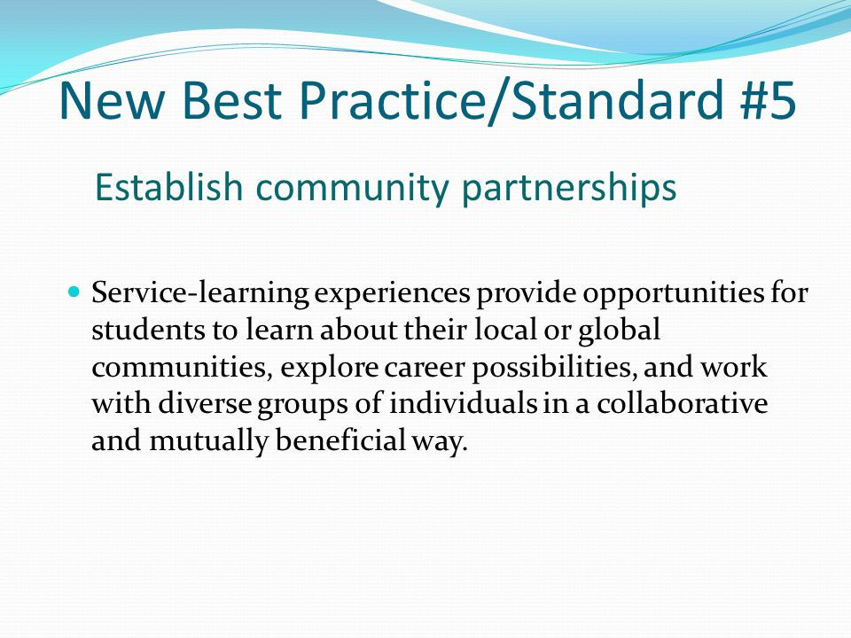Standard #5 Best Practice #5 Establish community partnerships Service-learning experiences provide opportunities for students to learn about their communities, explore career possibilities, and work with diverse groups of individuals.