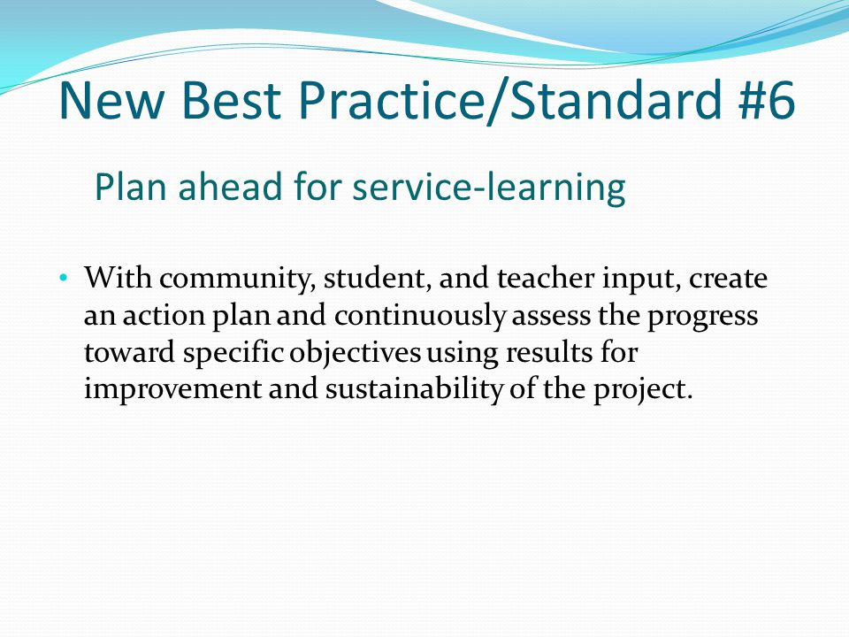 Standard #6 Best Practice #6 Plan ahead for service- learning As with all effective instruction, an action plan must be created which features specific objectives to be achieved through the activity.