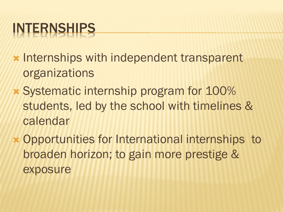  Internships with independent transparent organizations  Systematic internship program for 100% students, led by the school with timelines & calenda