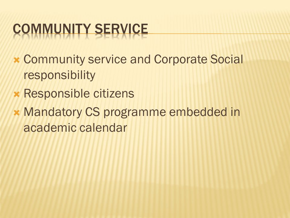  Community service and Corporate Social responsibility  Responsible citizens  Mandatory CS programme embedded in academic calendar