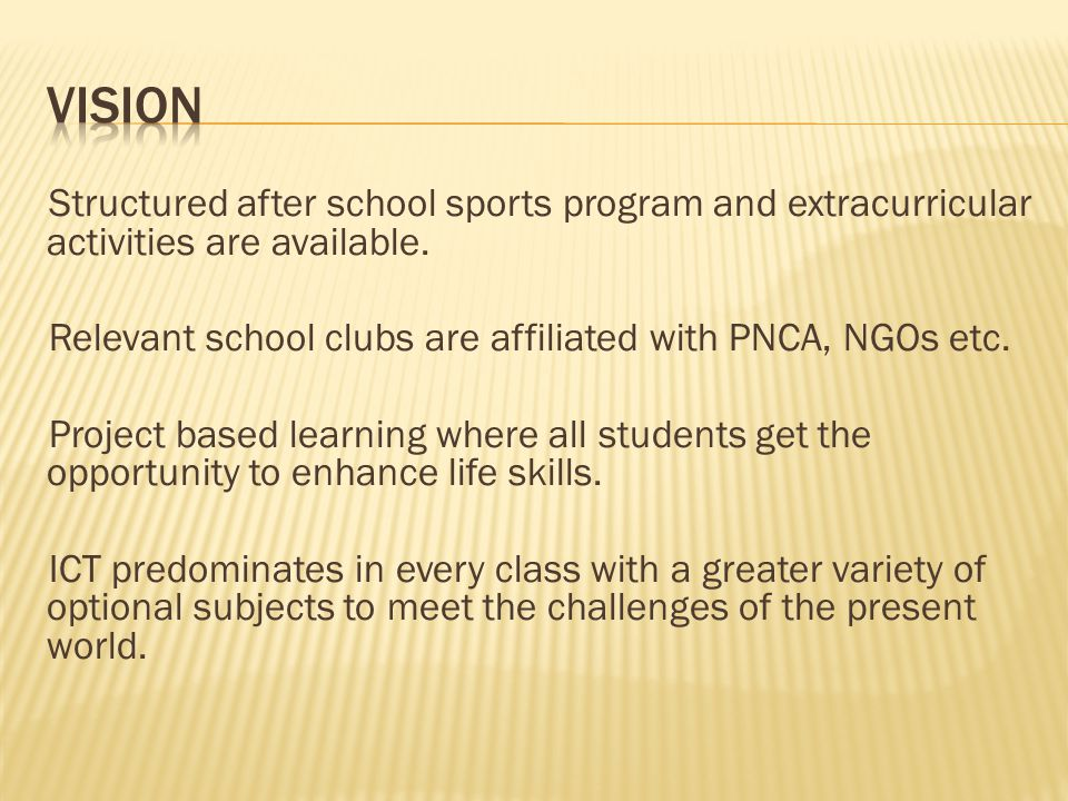 Structured after school sports program and extracurricular activities are available. Relevant school clubs are affiliated with PNCA, NGOs etc. Project