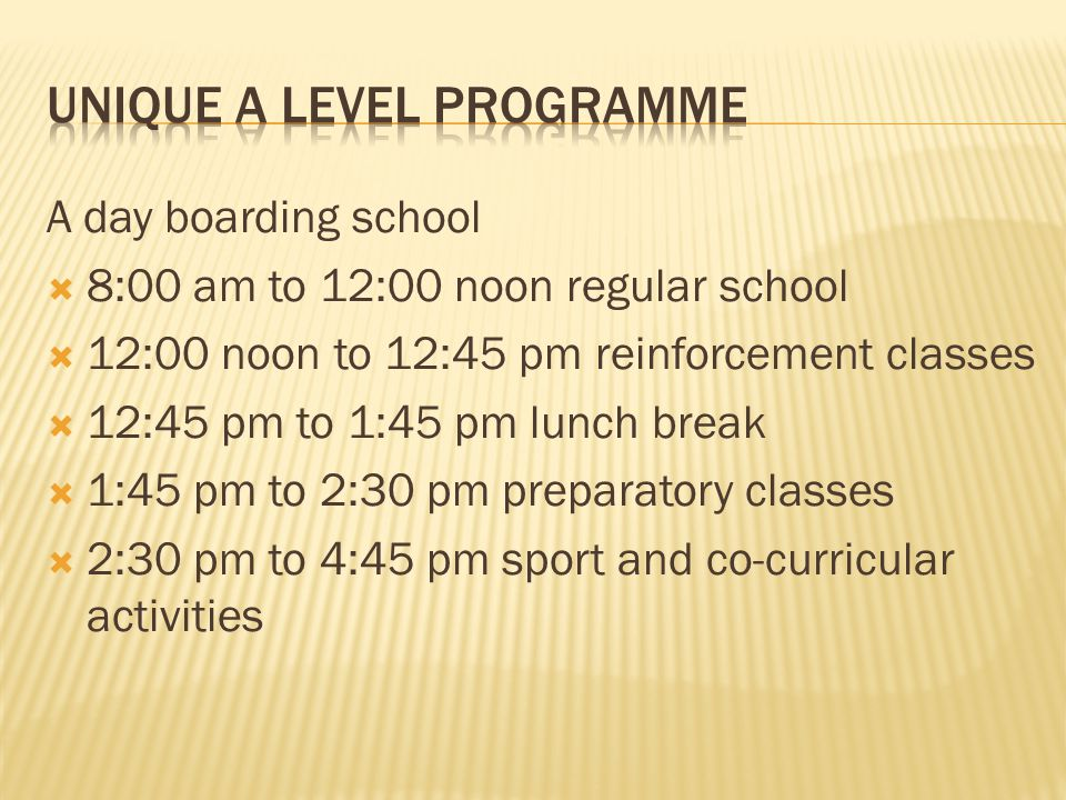 A day boarding school  8:00 am to 12:00 noon regular school  12:00 noon to 12:45 pm reinforcement classes  12:45 pm to 1:45 pm lunch break  1:45 pm to 2:30 pm preparatory classes  2:30 pm to 4:45 pm sport and co-curricular activities
