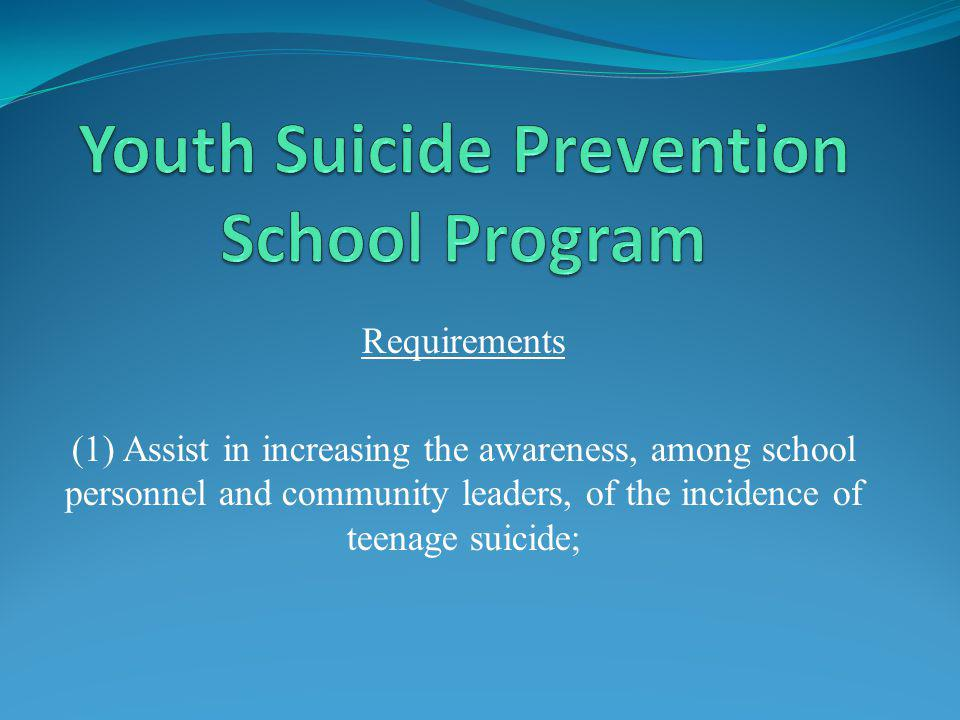 Requirements (1) Assist in increasing the awareness, among school personnel and community leaders, of the incidence of teenage suicide;