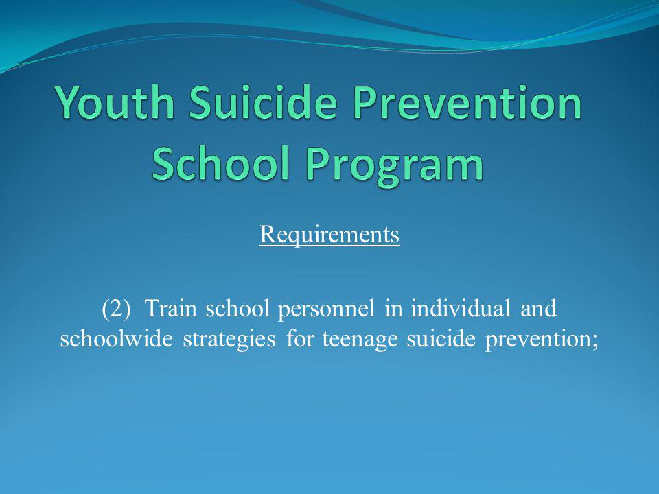 Requirements (2) Train school personnel in individual and schoolwide strategies for teenage suicide prevention;