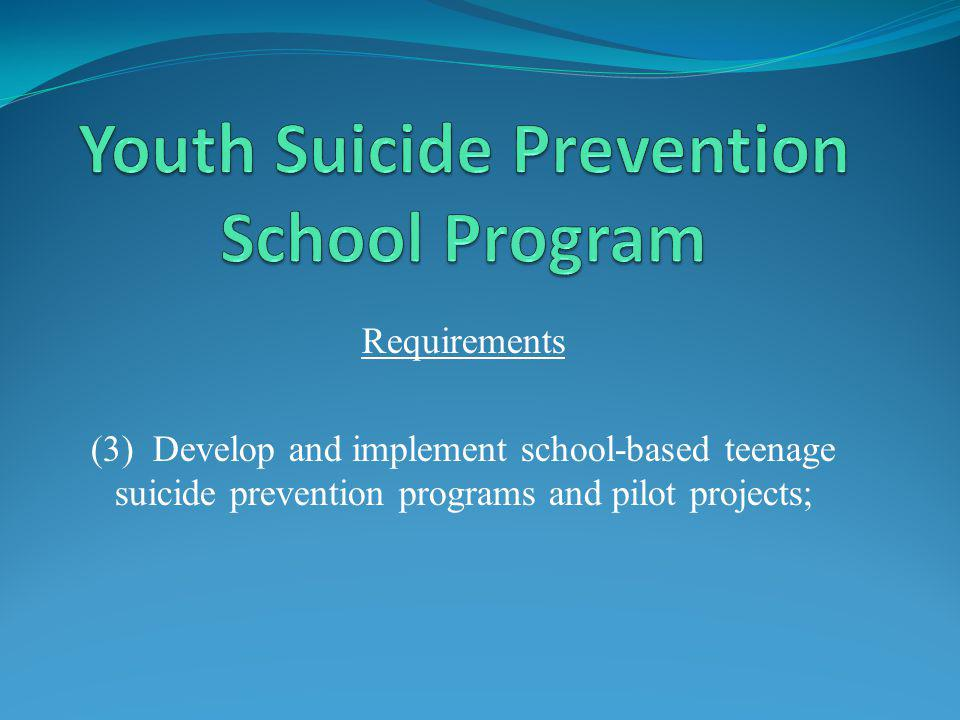Requirements (3) Develop and implement school-based teenage suicide prevention programs and pilot projects;