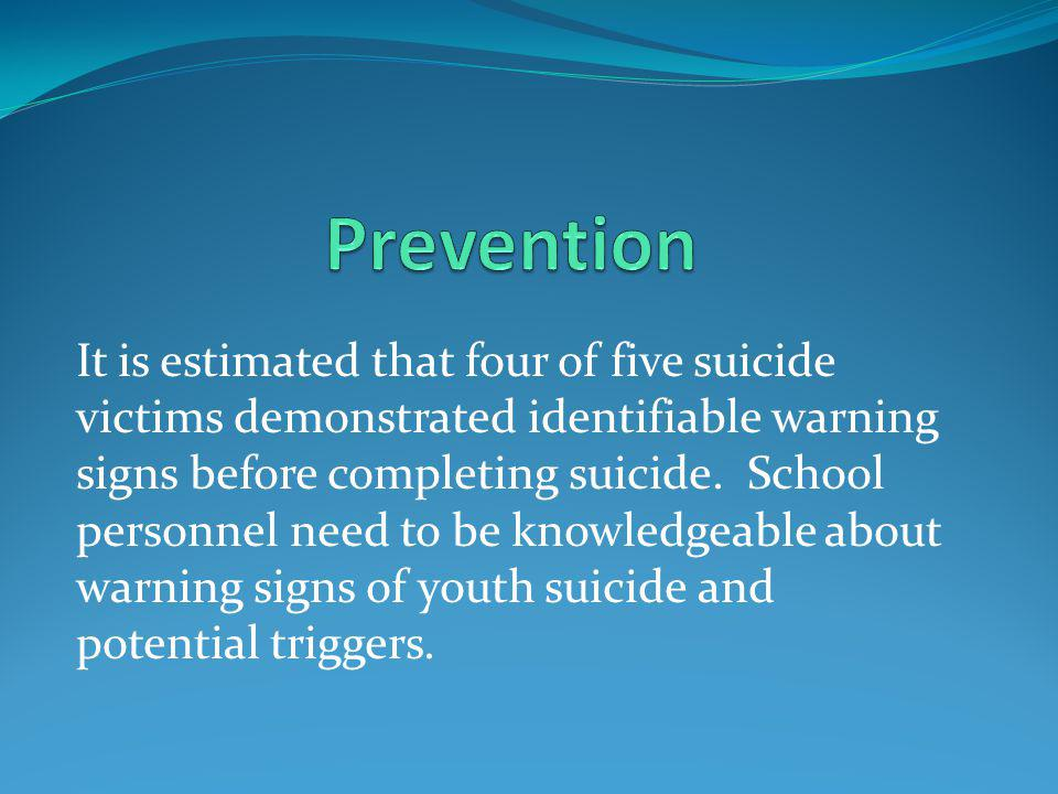 It is estimated that four of five suicide victims demonstrated identifiable warning signs before completing suicide.