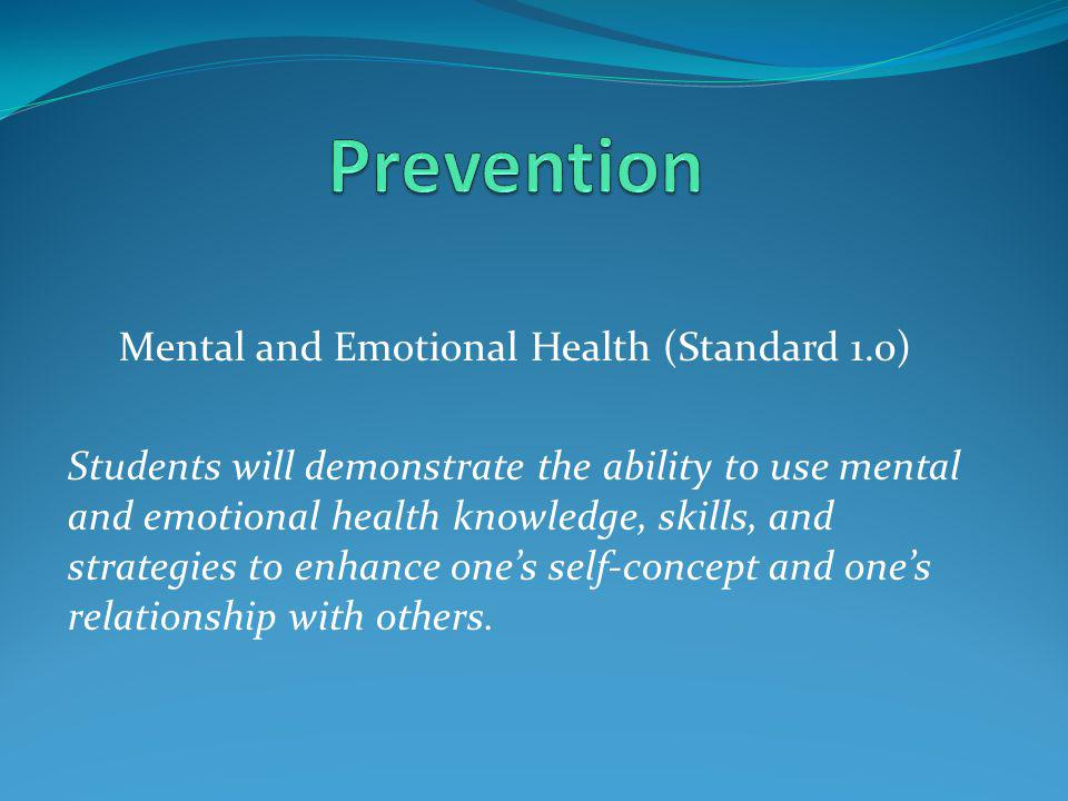 Mental and Emotional Health (Standard 1.0) Students will demonstrate the ability to use mental and emotional health knowledge, skills, and strategies to enhance one's self-concept and one's relationship with others.