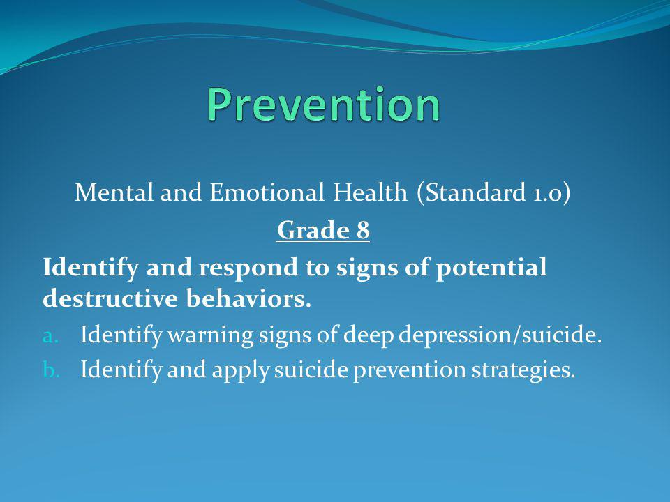 Mental and Emotional Health (Standard 1.0) Grade 8 Identify and respond to signs of potential destructive behaviors.