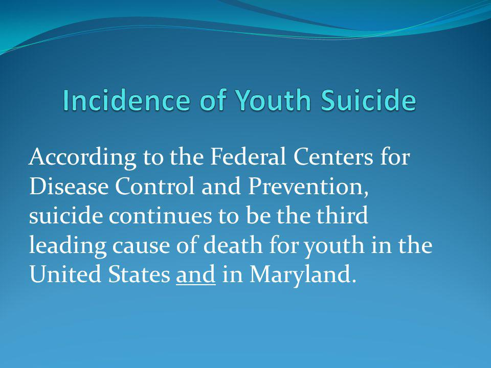 According to the Federal Centers for Disease Control and Prevention, suicide continues to be the third leading cause of death for youth in the United States and in Maryland.
