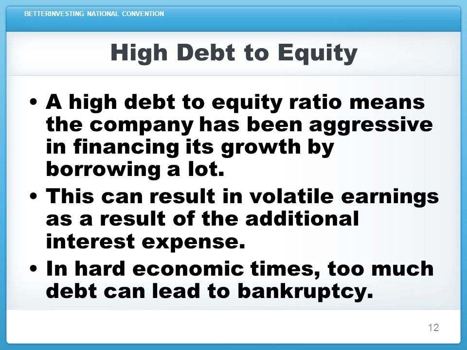 BETTERINVESTING NATIONAL CONVENTION 12 High Debt to Equity A high debt to equity ratio means the company has been aggressive in financing its growth by borrowing a lot.